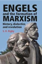 Engels and the Formation of Marxism : History, Dialectics and Revolution - S. H. Rigby