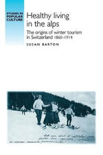 Healthy Living in the Alps : The Origins of Winter Tourism in Switzerland, 1860-1914 - Susan Barton
