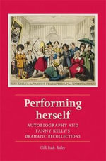 Performing Herself :  Autobiography and Fanny Kelly`s Dramatic Recollections - Gilli Bush-Bailey