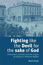 Fighting Like the Devil for the Sake of God : Protestants, Catholics and the Origins of Violence in Victorian Belfast - Mark Doyle