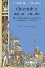 Citizenship, Nation, Empire : The Politics of History Teaching in England, 1870-1930 - Peter Yeandle