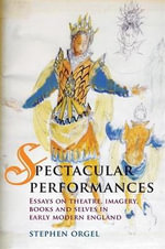 Spectacular Performances : Essays on Theatre, Imagery, Books, and Selves in Early Modern England - Stephen Orgel