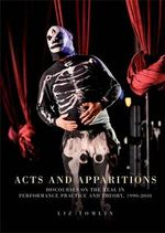 Acts and Apparitions : Discourses on the Real in Performance Practice and Theory, 1990-2010 - Liz Tomlin