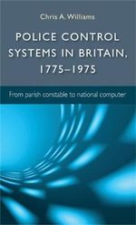 Police Control Systems in Britain, 1775-1975 : from Parish Constable to National Computer - Chris A. Williams