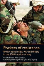 Pockets of Resistance : British News Media, War and Theory in the 2003 Invasion of Iraq - Piers Robinson