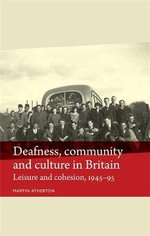 Deafness, Community and Culture in Britain : Leisure and Cohesion, 1945-95 - Martin Atherton