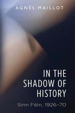 In the Shadow of History : Sinn Fein 1926-70 - Agnes Maillot