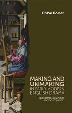 Making and Unmaking in Early Modern English Drama : Spectators, Aesthetics and Incompletion - Chloe Porter
