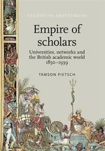 Empire of Scholars : Universities, Networks and the British Academic World, 1850-1939 - Tamson Pietsch