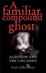 A Familiar Compound Ghost : Allusion and the Uncanny - Sarah Annes Brown