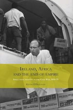 Ireland, Africa and the End of Empire : Small State Identity in the Cold War 1955-75 - Kevin O'Sullivan