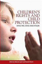 Children's Rights and Child Protection : Critical Times, Critical Issues in Ireland