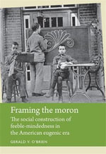 Framing the Moron : The Social Construction of Feeble-Mindedness in the American Eugenic Era - Gerald V. O'Brien