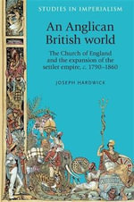 An Anglican British World : The Church of England and the Expansion of the Settler Empire, c. 1790-1860 - Joseph Hardwick