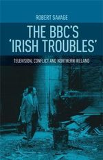 The BBC's 'Irish Troubles' : Television, Conflict and Northern Ireland - Robert J. Savage