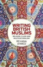 Writing British Muslims : Religion, Class and Multiculturalism - Rehana Ahmed