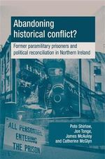 Abandoning Historical Conflict? : Former Political Prisoners and Reconciliation in Northern Ireland - Peter Shirlow