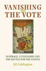 Vanishing for the Vote : Suffrage, Citizenship and the Battle for the Census - Jill Liddington