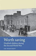 Worth Saving : Disabled Children During the Second World War - Sue Wheatcroft