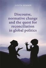 Discourse, Normative Change and the Quest for Reconciliation in Global Politics : A Study of Afghanistan and Nepal - Judith Renner