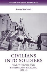 Civilians into Soldiers : War, the Body and British Army Recruits, 1939-45 - Emma Newlands