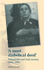 'A Most Diabolical Deed' : Infanticide and Irish Society, 1850-1900 - Elaine Farrell
