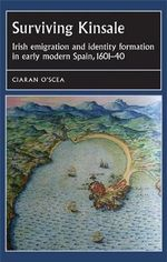 Surviving Kinsale : Irish Emigration and Identity Formation in Early Modern Spain, 1601-40 - Ciaran O'Scea