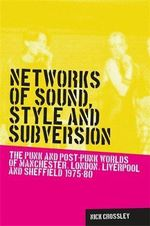 Networks of Sound, Style and Subversion : The Punk and Post-Punk Worlds of Manchester, London, Liverpool and Sheffield, 1975-80 - Nick Crossley