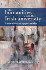 The Humanities and the Irish University : Anomalies and opportunities - Michael O'Sullivan