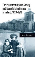 The Protestant Orphan Society and its Social Significance in Ireland 1828-1940 - June Cooper
