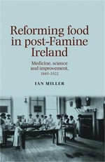 Reforming Food in post-Famine Ireland : Medicine, science and improvement, 1845-1922 - Ian Miller