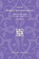Britain's Lost Revolution? : Jacobite Scotland and French Grand Strategy, 1701-8 - Daniel Szechi