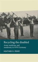 Recycling the disabled : Army, Medicine and Modernity in WWI Germany - Heather R. Perry