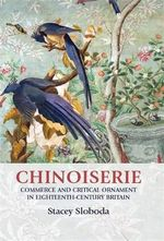 Chinoiserie : Commerce and Critical Ornament in Eighteenth-century Britain - Stacey Sloboda