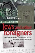 Jews and Other Foreigners : Manchester and the Rescue of the Victims of European Fascism, 1933-40 - Bill Williams