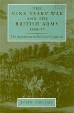 The Nine Years' War and the British Army 1688-97 : The Operations in the Low Countries - John Childs