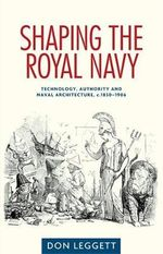 Shaping the Royal Navy : Technology, Authority and Naval Architecture, C.1830-1906 - Don Leggett