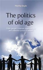 The Politics of Old Age : Older People's Interest Organisations and Collective Action in Ireland - Martha Doyle