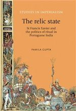 The Relic State : St Francis Xavier and the Politics of Ritual in Portuguese India - Pamila Gupta