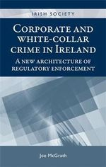 Corporate and White-Collar Crime in Ireland : A New Architecture of Regulatory Enforcement - Joe McGrath