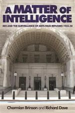 A Matter of Intelligence : MI5 and the Surveillance of anti-Nazi Refugees, 1933-50 - Charmian Brinson