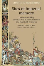 Sites of Imperial Memory : Commemorating Colonial Rule in the Nineteenth and Twentieth Centuries