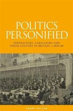 Politics Personified : Portraiture, Caricature and Visual Culture in Britain, C.1830-80 - Henry Miller