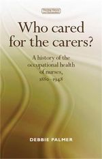Who cared for the carers? : A History of the Occupational Health of Nurses, 1880-1948 - Debbie Palmer