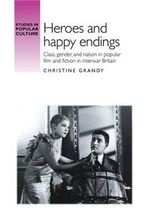 Heroes and happy endings : Class, Gender, and Nation in Popular Film and Fiction in Interwar Britain - Christine Grandy