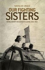 Our Fighting Sisters : Nation, Memory and Gender in Algeria, 1954-2012 - Natalya Vince