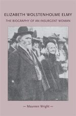 Elizabeth Wolstenholme Elmy and the Victorian Feminist Movement : The Biography of an Insurgent Woman - Maureen Wright