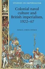 Colonial Naval Culture and British Imperialism, 1922-67 : Studies in Imperialism - Daniel Owen Spence