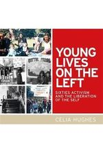 Young Lives on the Left : Sixties Activism and the Liberation of the Self - Celia Hughes