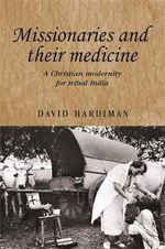 Missionaries and their medicine : A Christian Modernity for Tribal India - David Hardiman